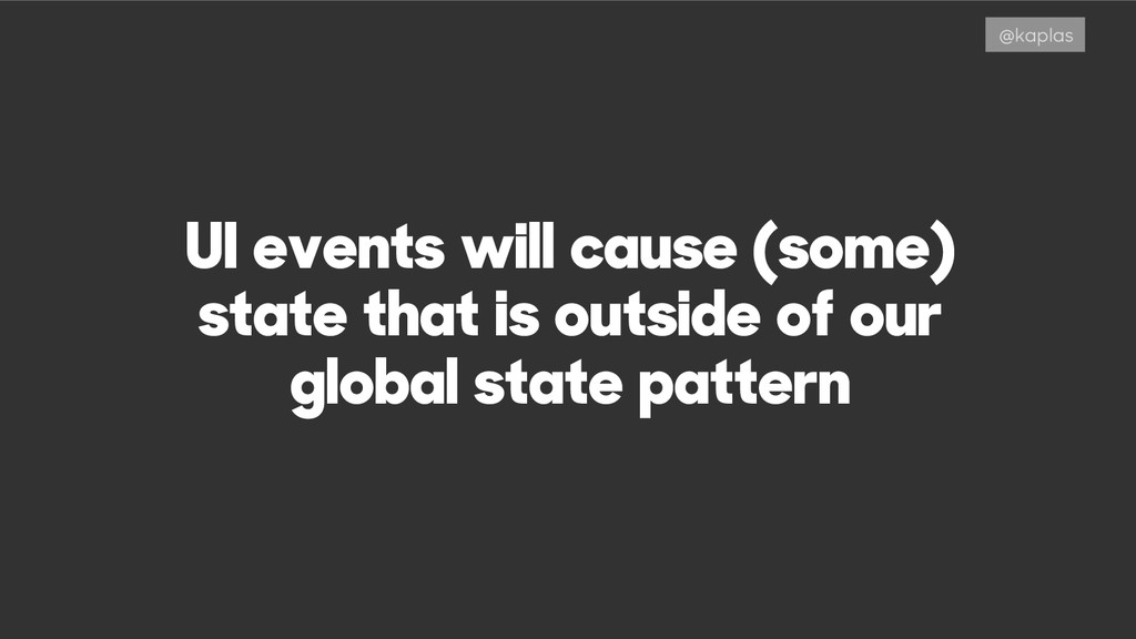 UI events will cause (some) state that is outsi...