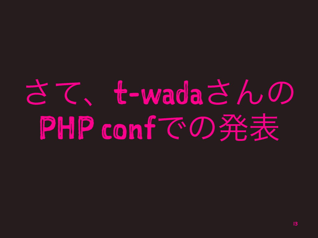ͯ͞ɺt-wada͞Μͷ PHP confͰͷൃද 13