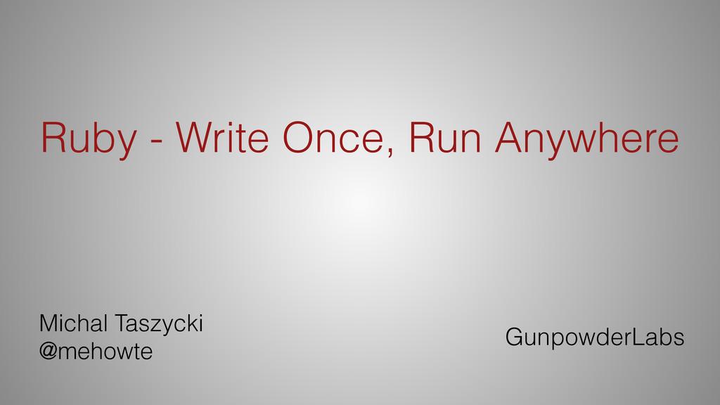 Ruby - Write Once, Run Anywhere Michal Taszycki...