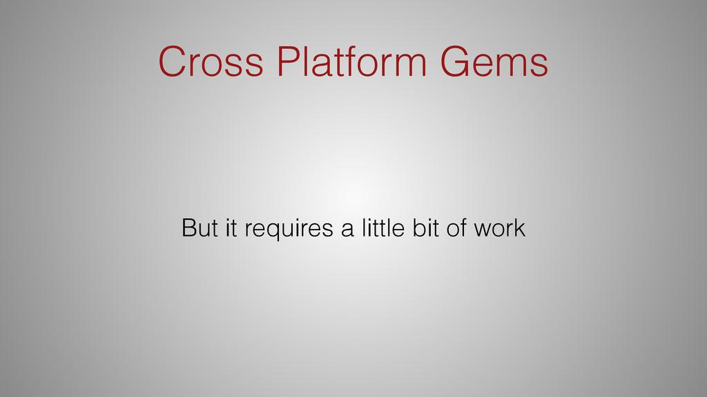 Cross Platform Gems But it requires a little bi...