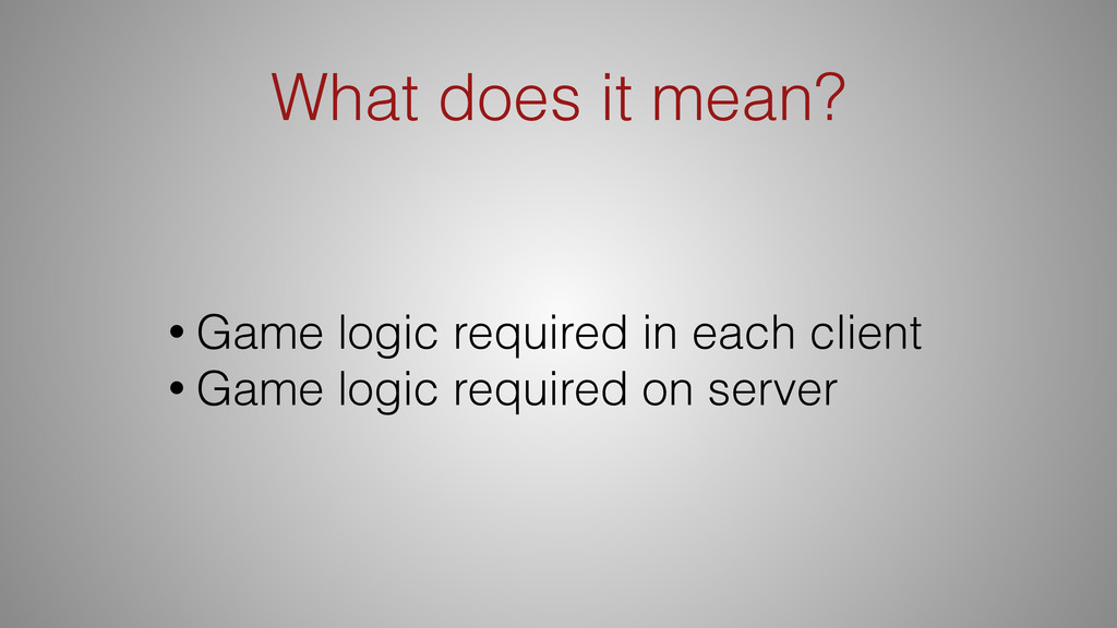 What does it mean? • Game logic required in eac...