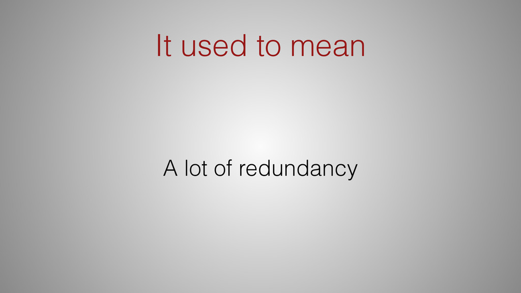 It used to mean A lot of redundancy