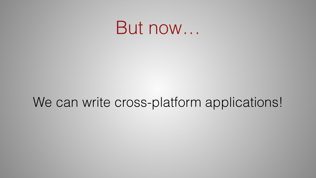 But now… We can write cross-platform applicatio...