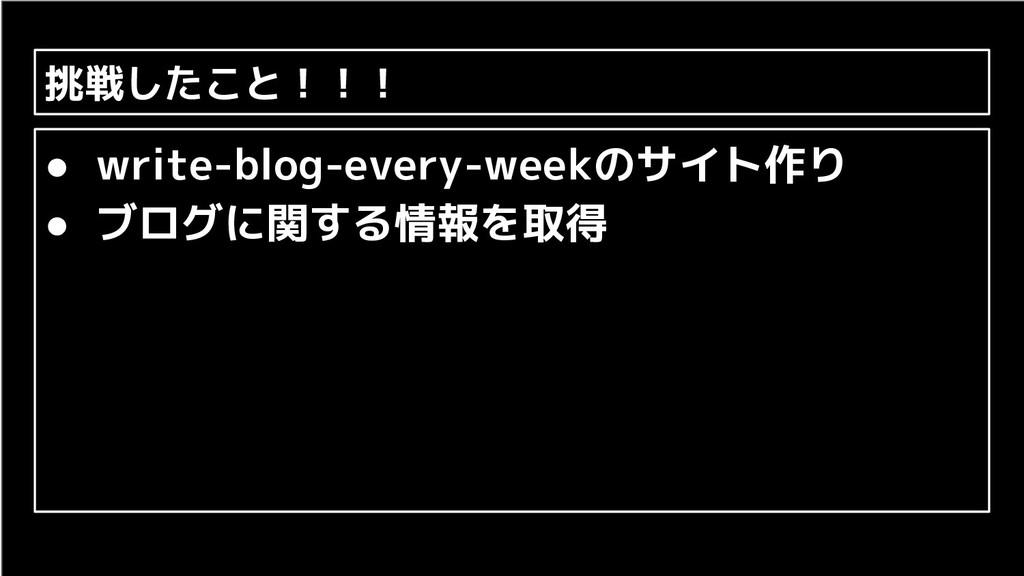 挑戦したこと!!! ● write-blog-every-weekのサイト作り ● ブログに関...