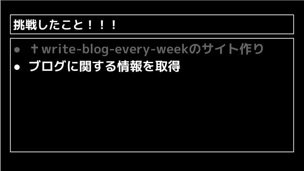 挑戦したこと!!! ● ✝write-blog-every-weekのサイト作り ● ブログに...