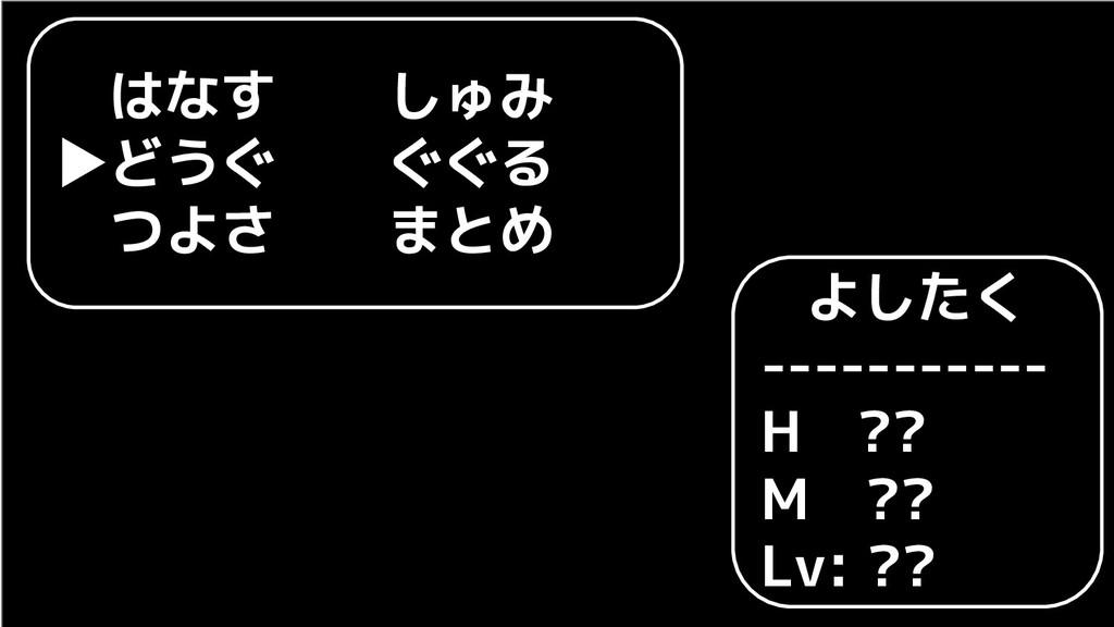 よしたく ----------- H ?? M ?? Lv: ??  はなす  しゅみ ▶どう...