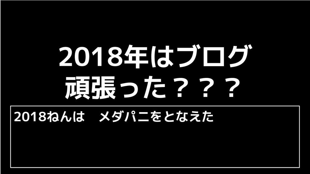 2018ねんは メダパニをとなえた 2018年はブログ 頑張った???