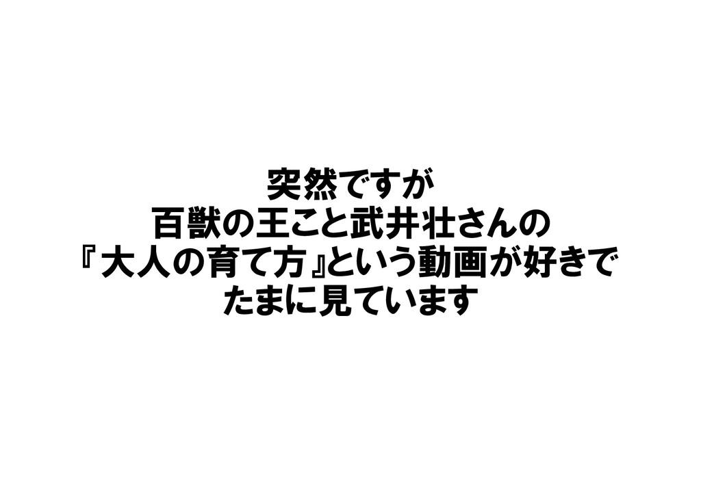 突然ですが 百獣の王こと武井壮さんの 『大人の育て方』という動画が好きで たまに見ています