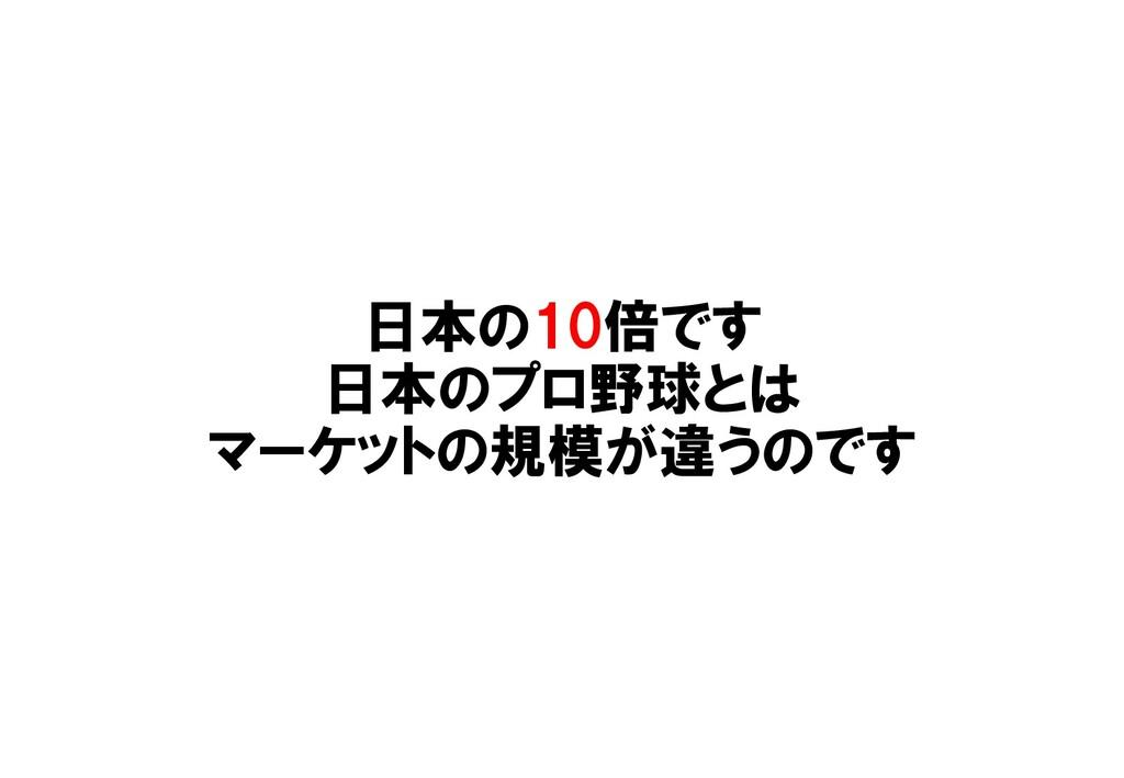 日本の10倍です 日本のプロ野球とは マーケットの規模が違うのです