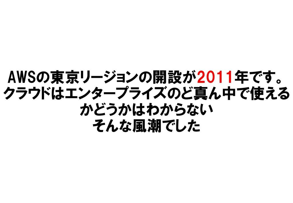 AWSの東京リージョンの開設が2011年です。 クラウドはエンタープライズのど真ん中で使える ...