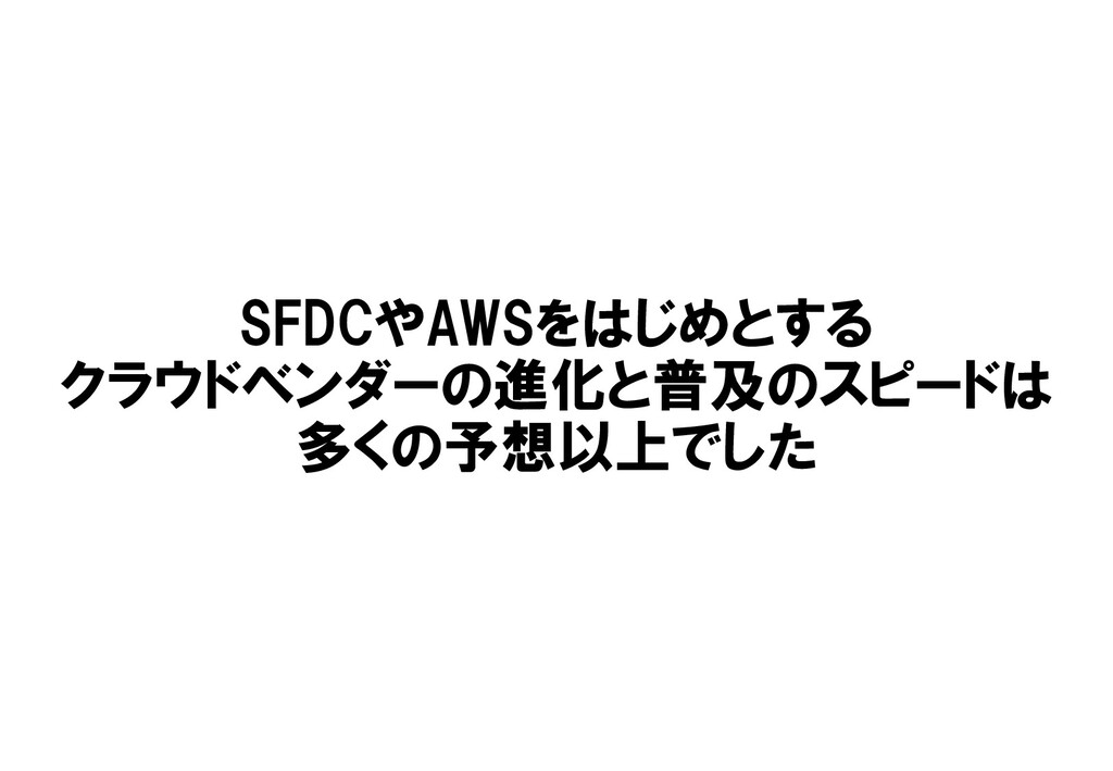 SFDCやAWSをはじめとする クラウドベンダーの進化と普及のスピードは 多くの予想以上でした