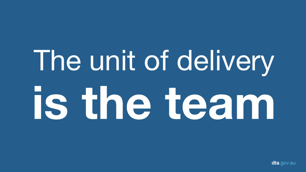 dta.gov.au The unit of delivery is the team