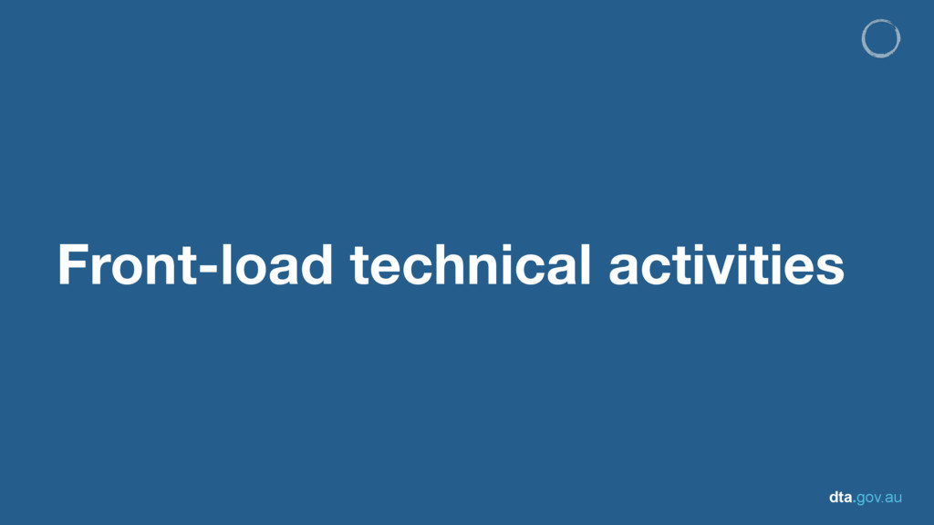 dta.gov.au Front-load technical activities