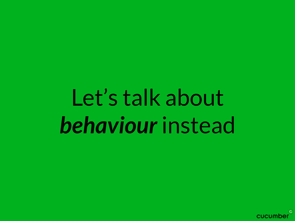 Let's talk about behaviour instead