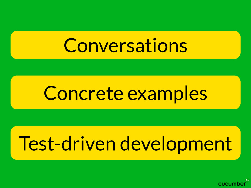 Conversations Concrete examples Test-driven dev...