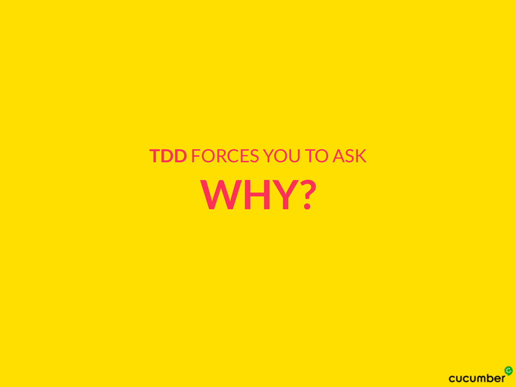 WHY? TDD FORCES YOU TO ASK