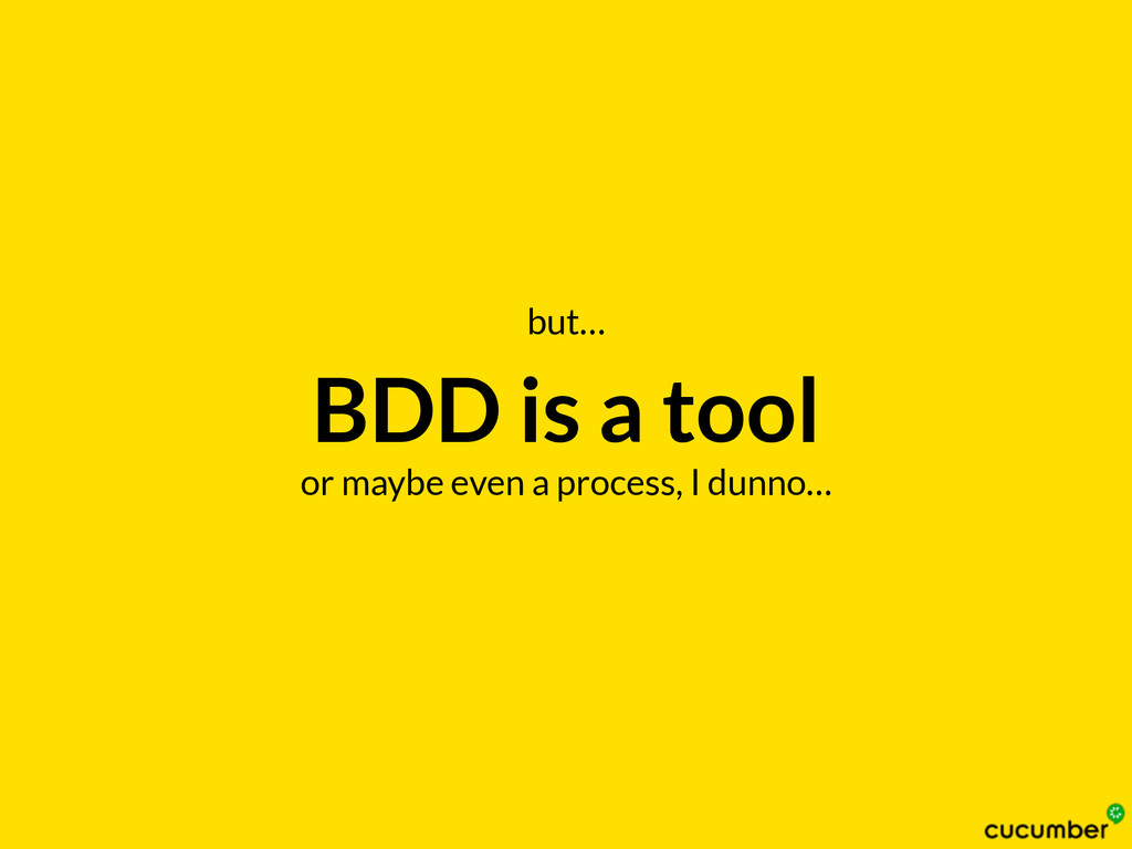 BDD is a tool or maybe even a process, I dunno…...