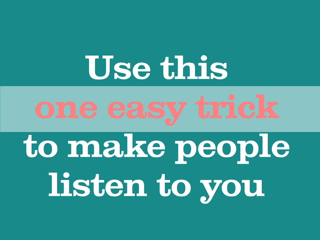 Use this one easy trick to make people listen t...