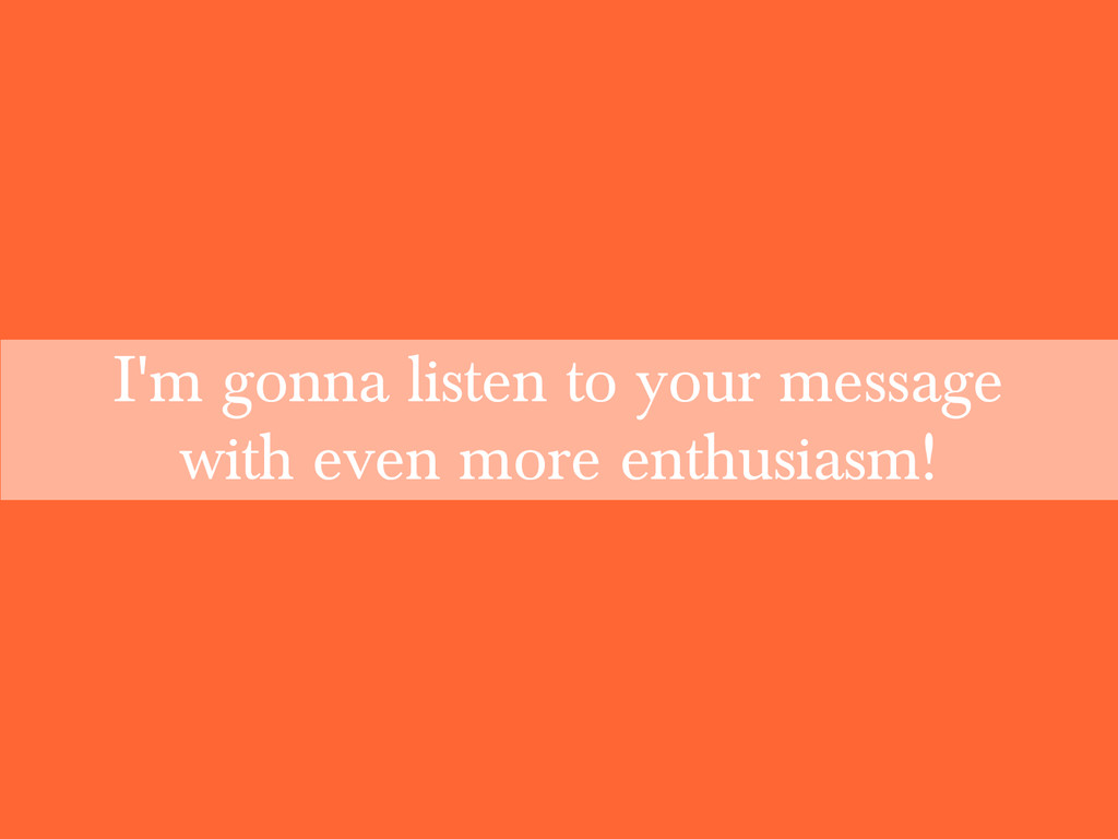I'm gonna listen to your message with even more...