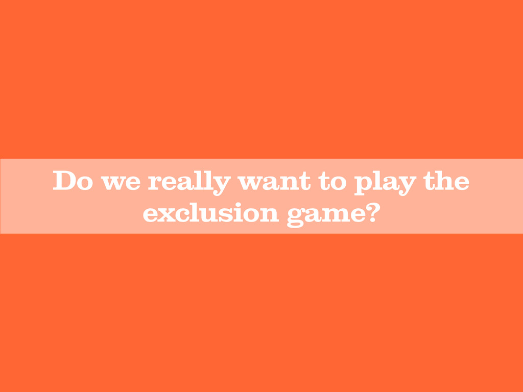 Do we really want to play the exclusion game?