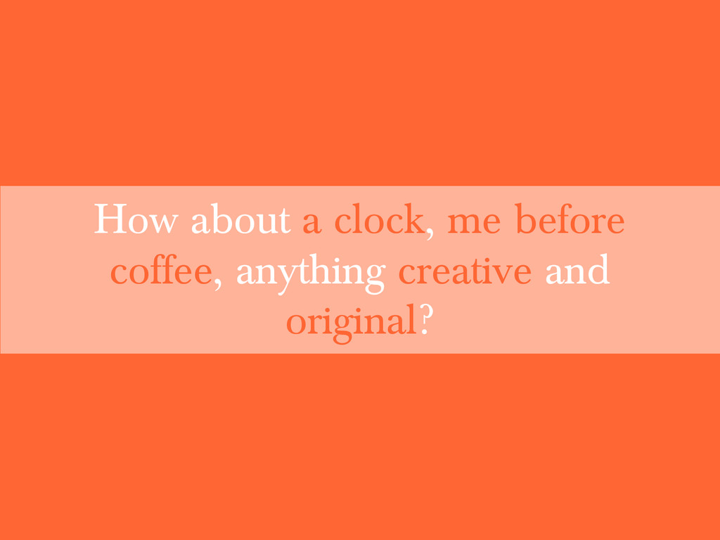 How about a clock, me before coffee, anything c...