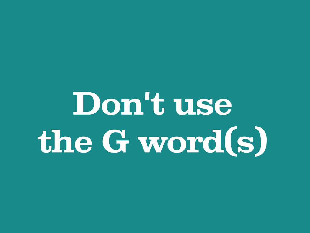 Don't use the G word(s)