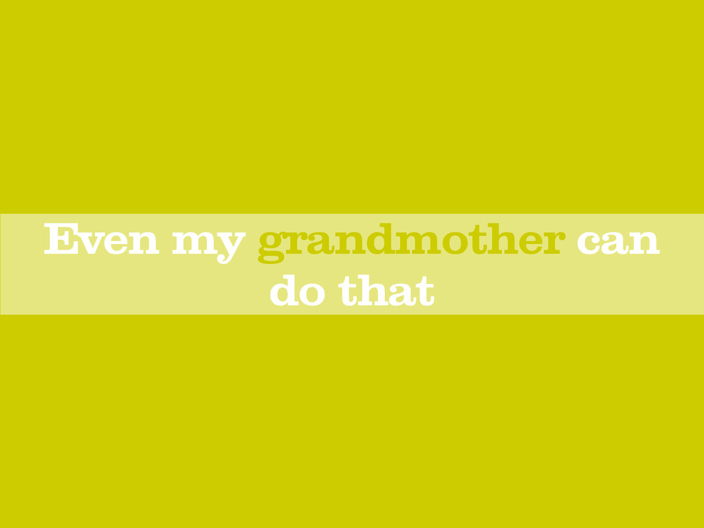 Even my grandmother can do that