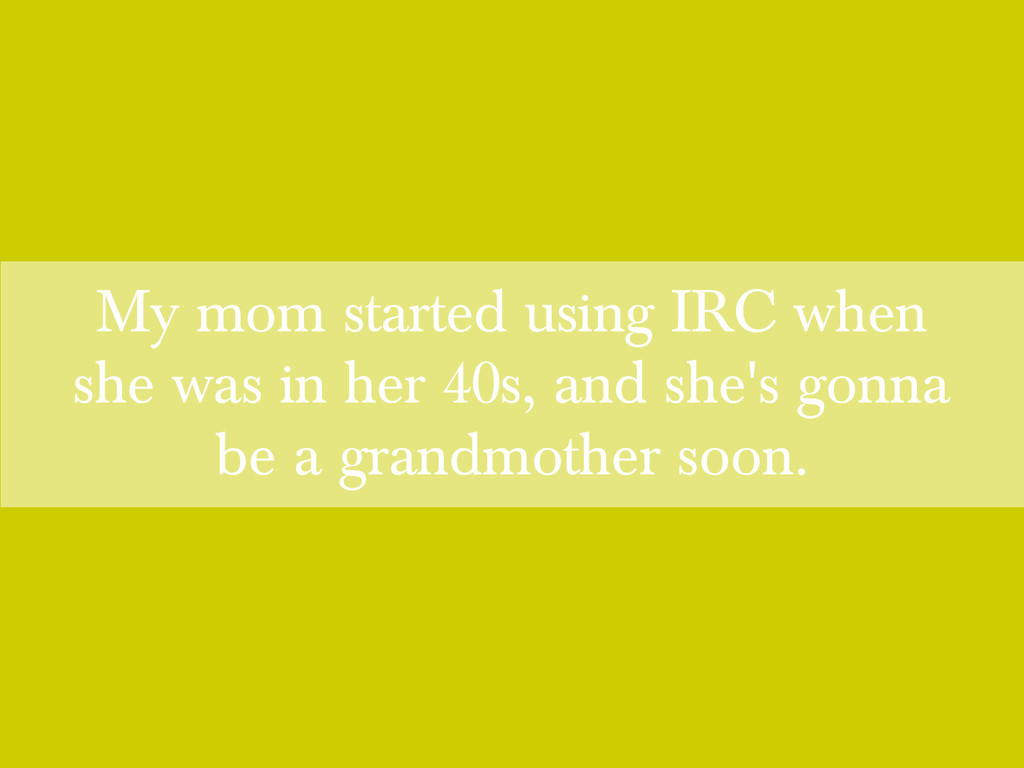 My mom started using IRC when she was in her 40...