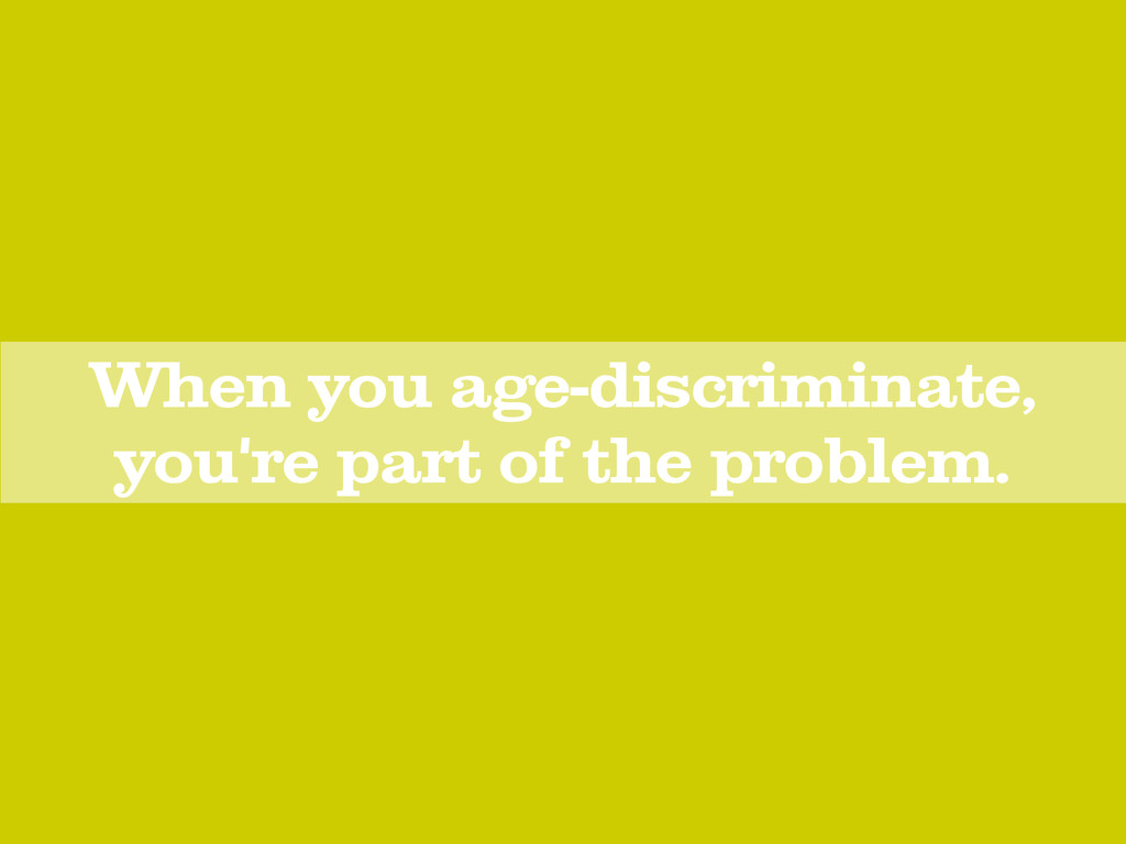 When you age-discriminate, you're part of the p...