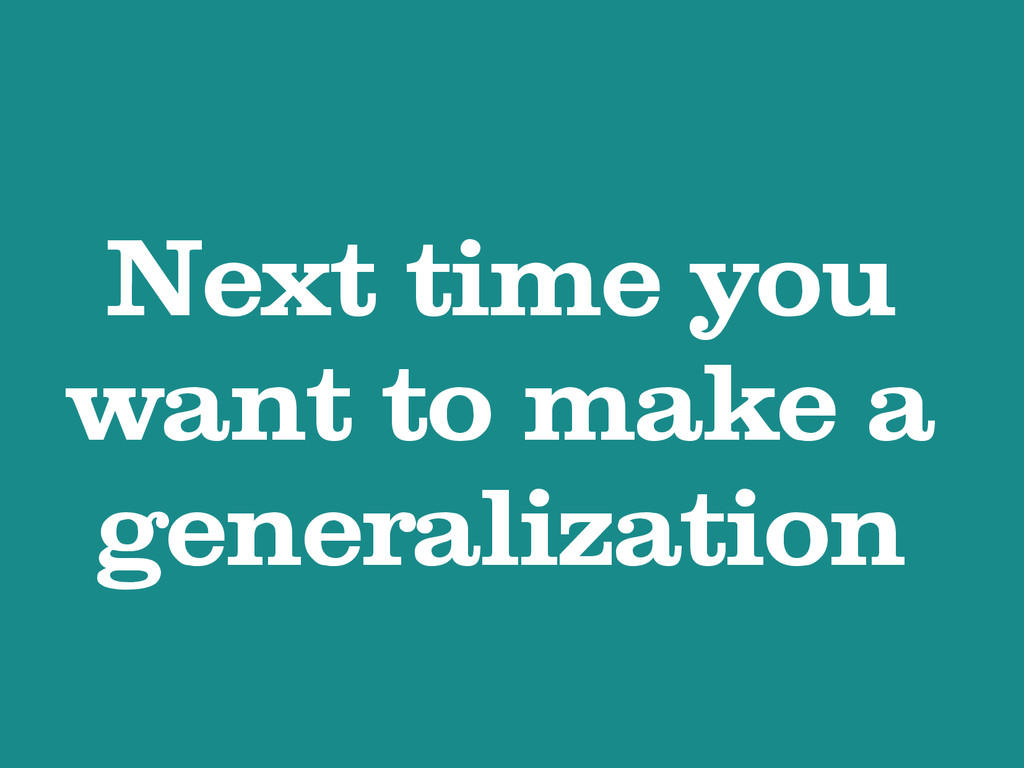 Next time you want to make a generalization