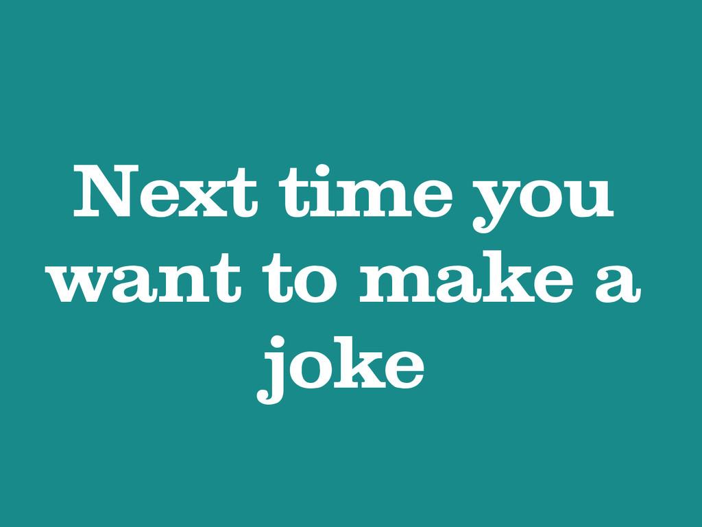 Next time you want to make a joke