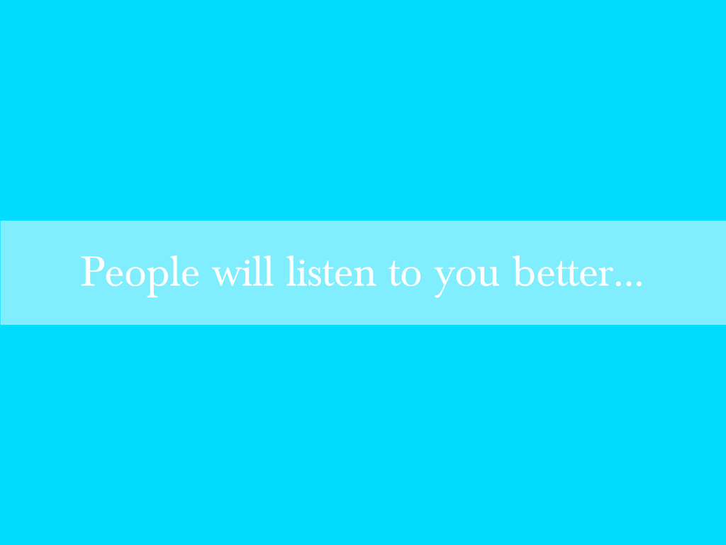 People will listen to you better...