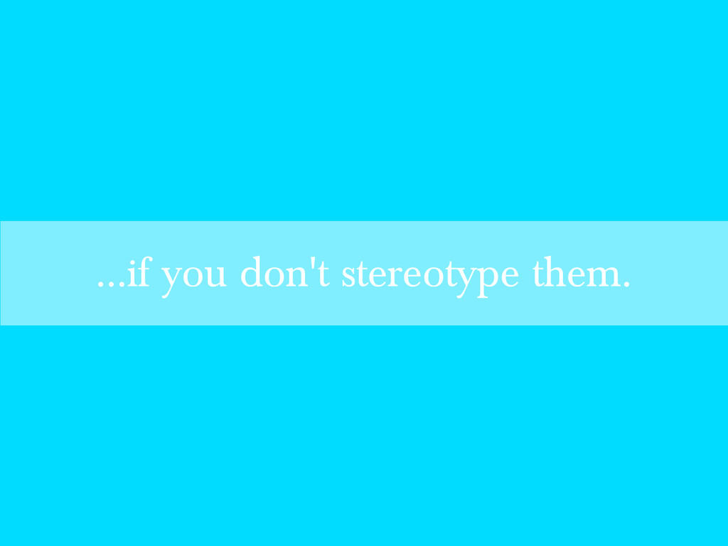 ...if you don't stereotype them.