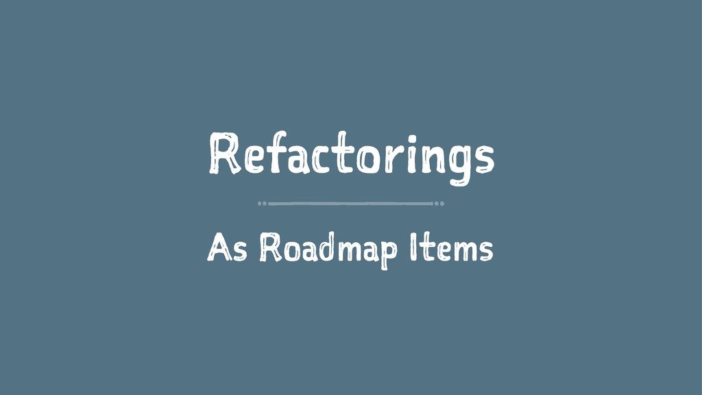Refactorings As Roadmap Items