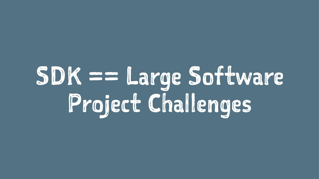 SDK == Large Software Project Challenges