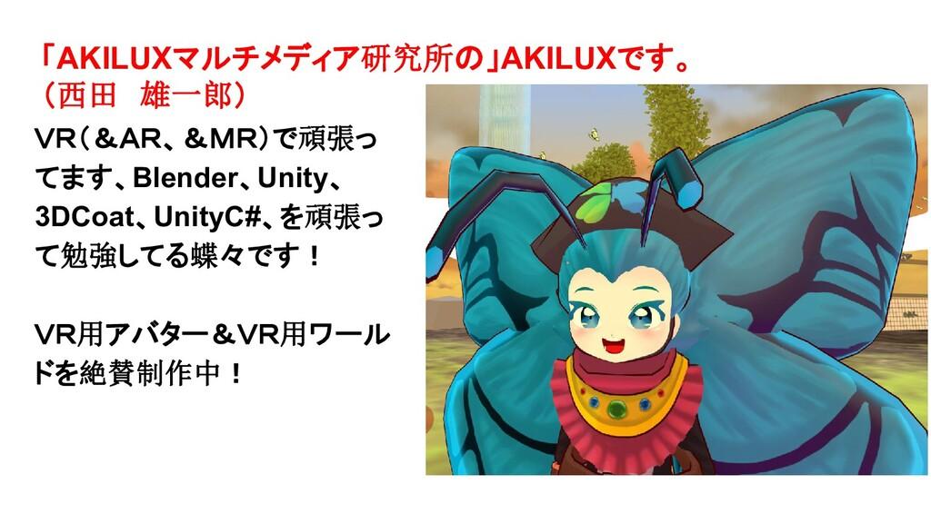 「AKILUXマルチメディア研究所の」AKILUXです。 (西田 雄一郎) VR(&AR、&M...