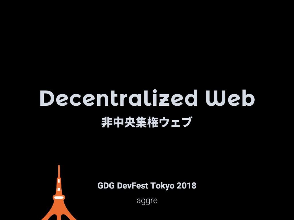 Decentralized Web GDG DevFest Tokyo 2018 aggre