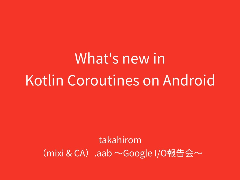 What's new in Kotlin Coroutines on Android taka...
