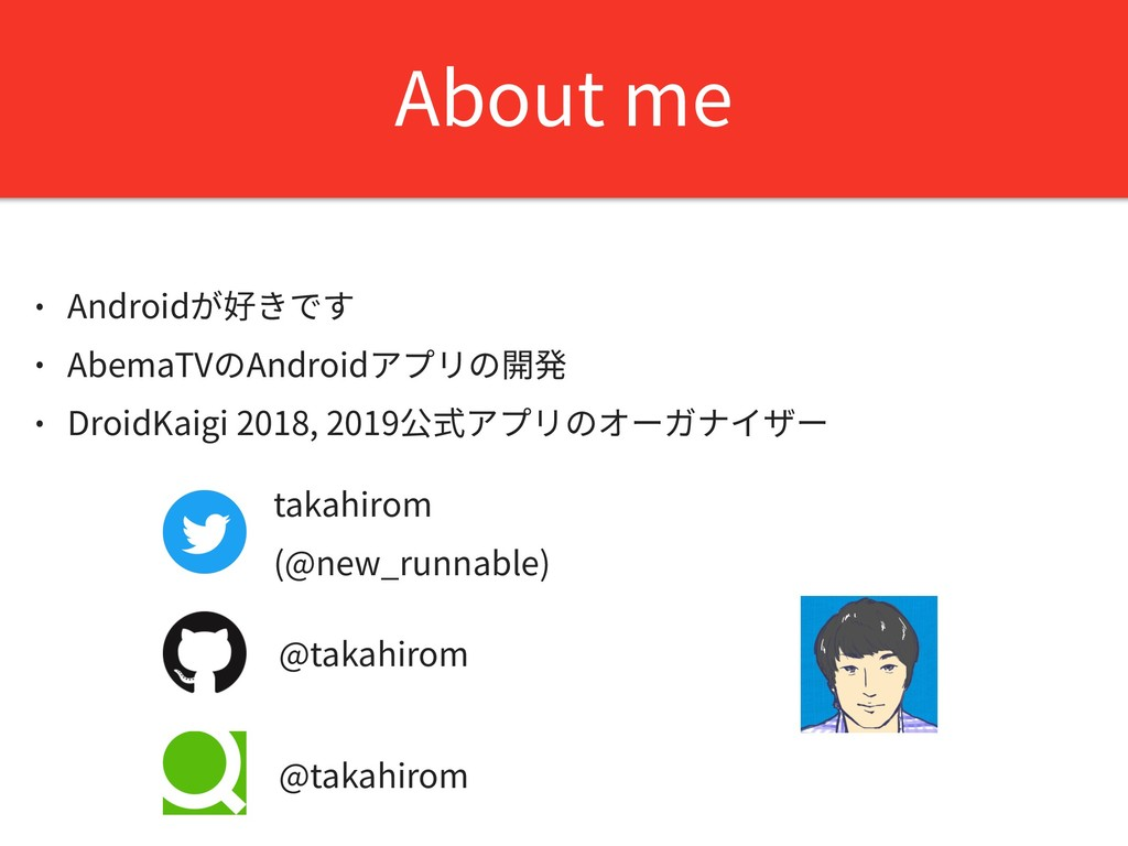 About me • Androidが好きです • AbemaTVのAndroidアプリの開発...
