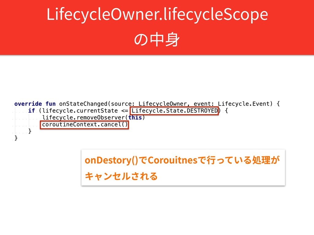 LifecycleOwner.lifecycleScope の中⾝ onDestory()でC...