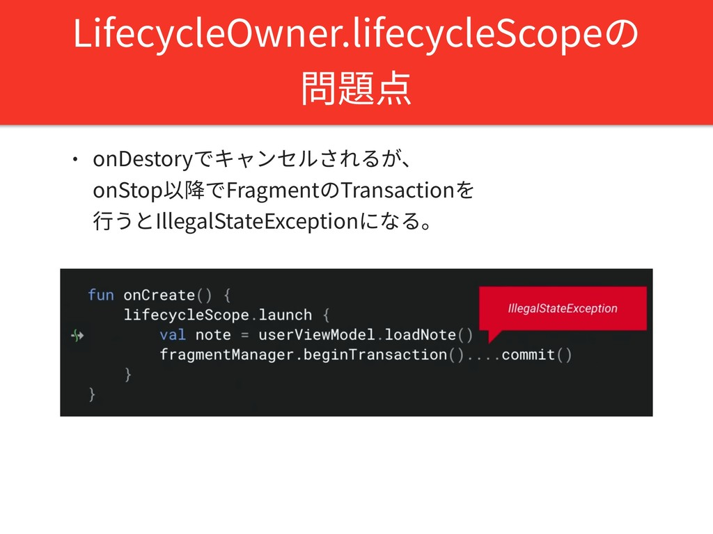 LifecycleOwner.lifecycleScopeの 問題点 • onDestoryで...