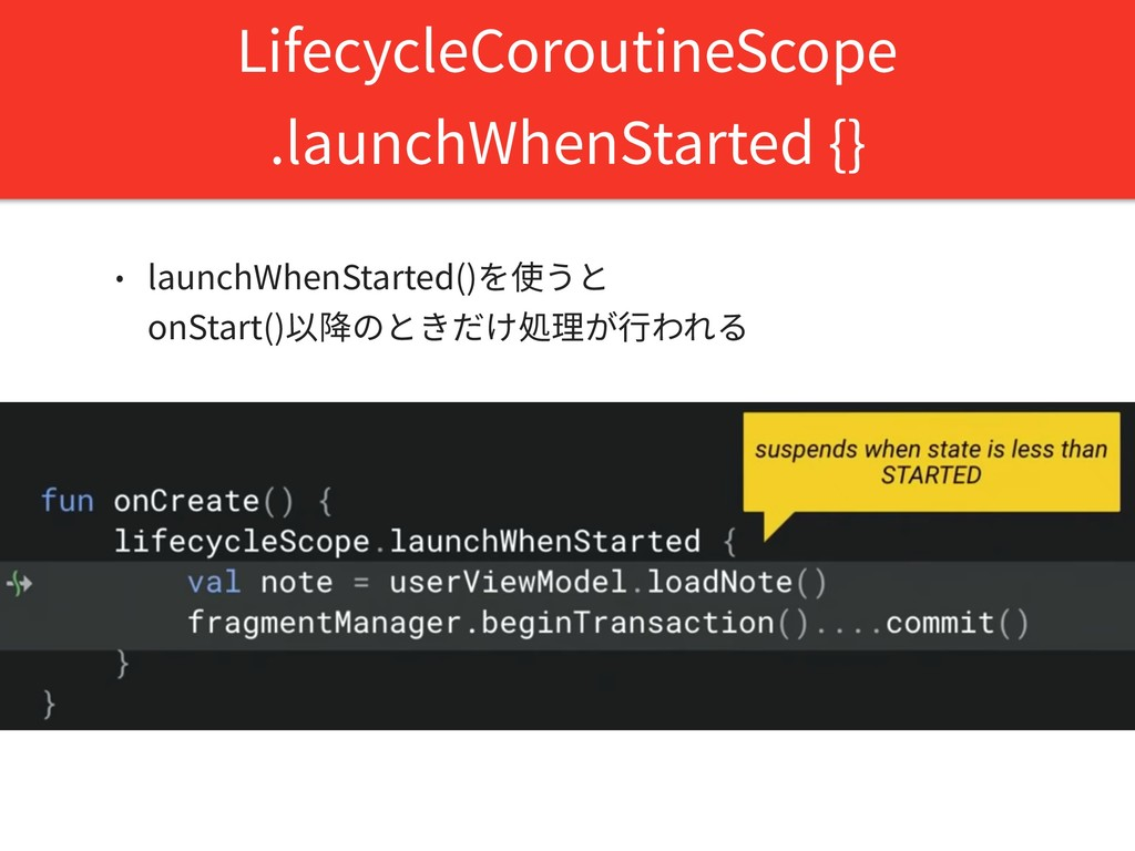 LifecycleCoroutineScope .launchWhenStarted {} •...