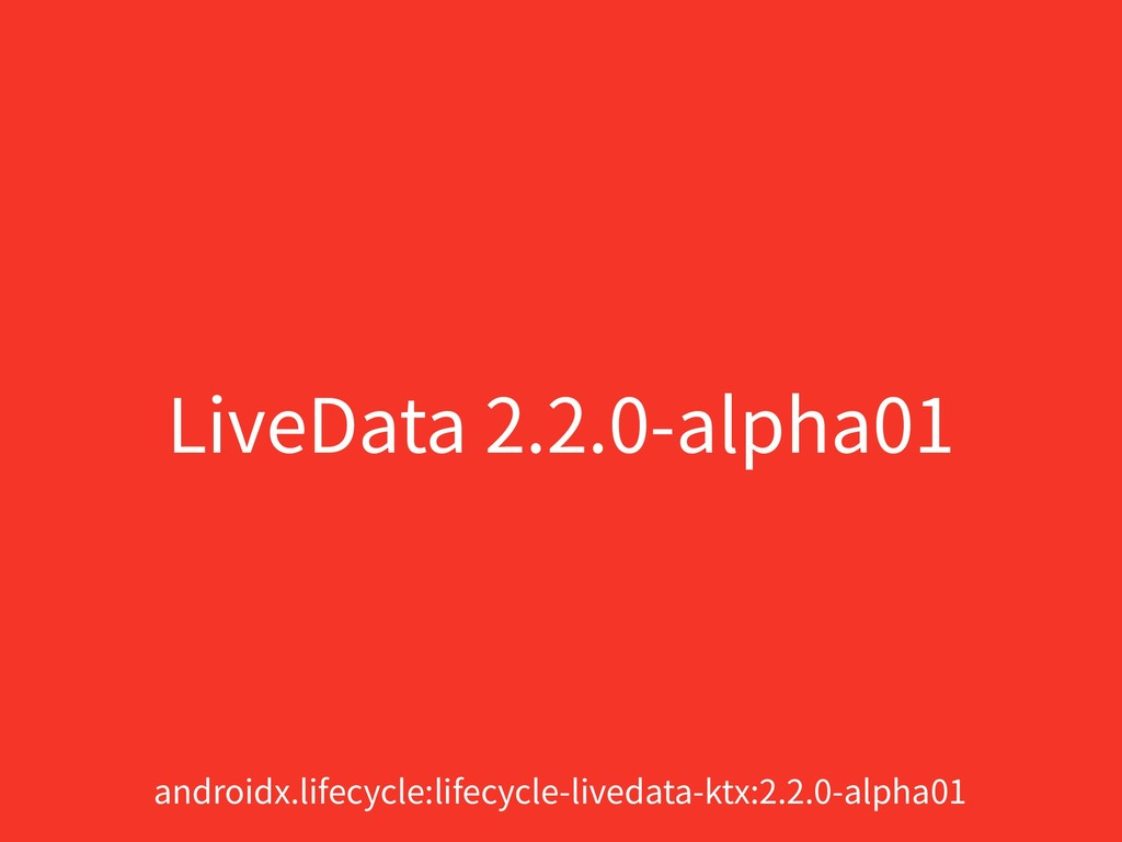 LiveData 2.2.0-alpha01 androidx.lifecycle:lifec...