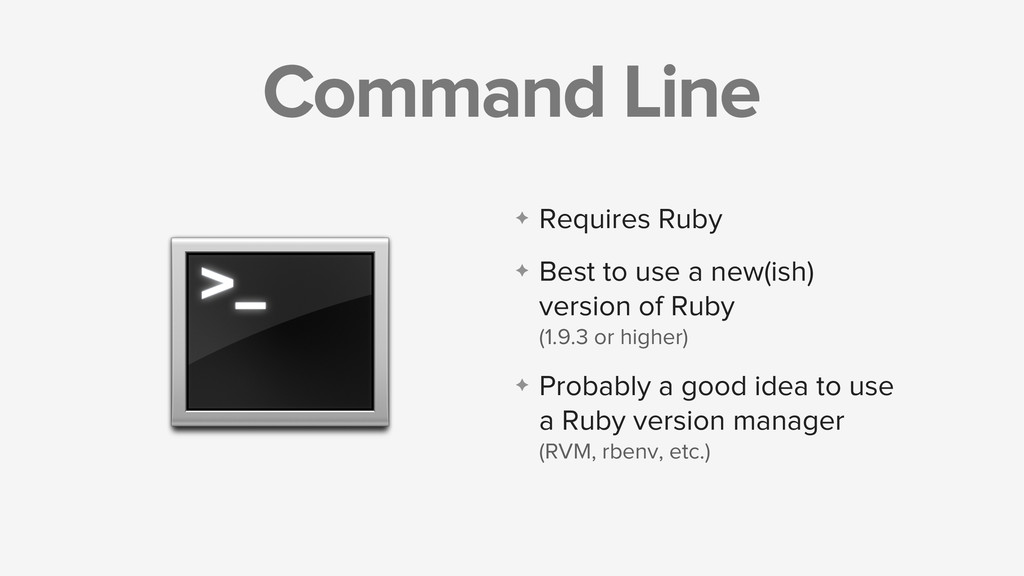 Command Line ✦ Requires Ruby ✦ Best to use a ne...