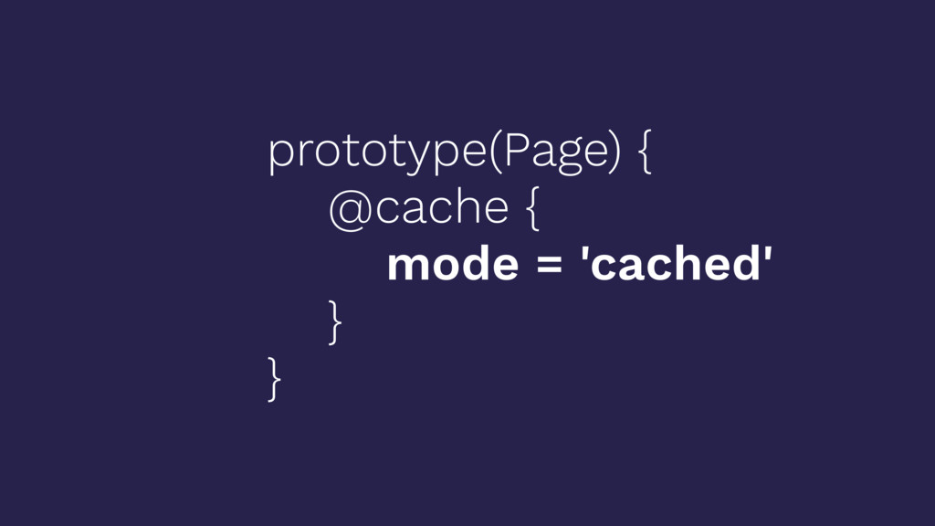 prototype(Page) { @cache { mode = 'cached' } }