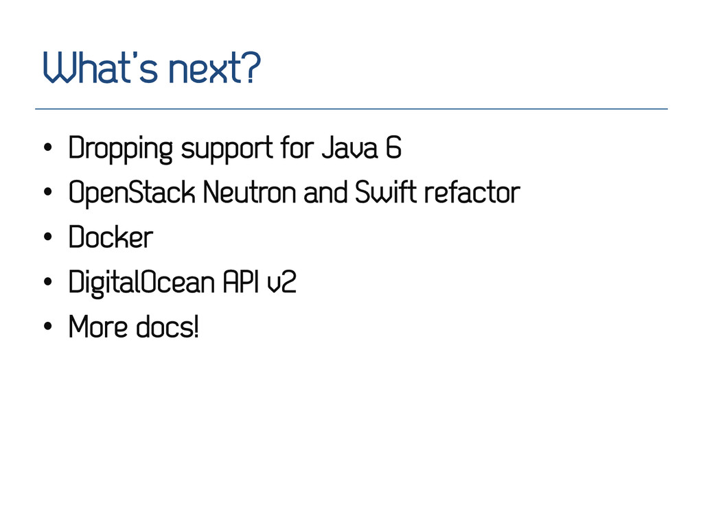 What's next? • Dropping support for Java 6 • ...