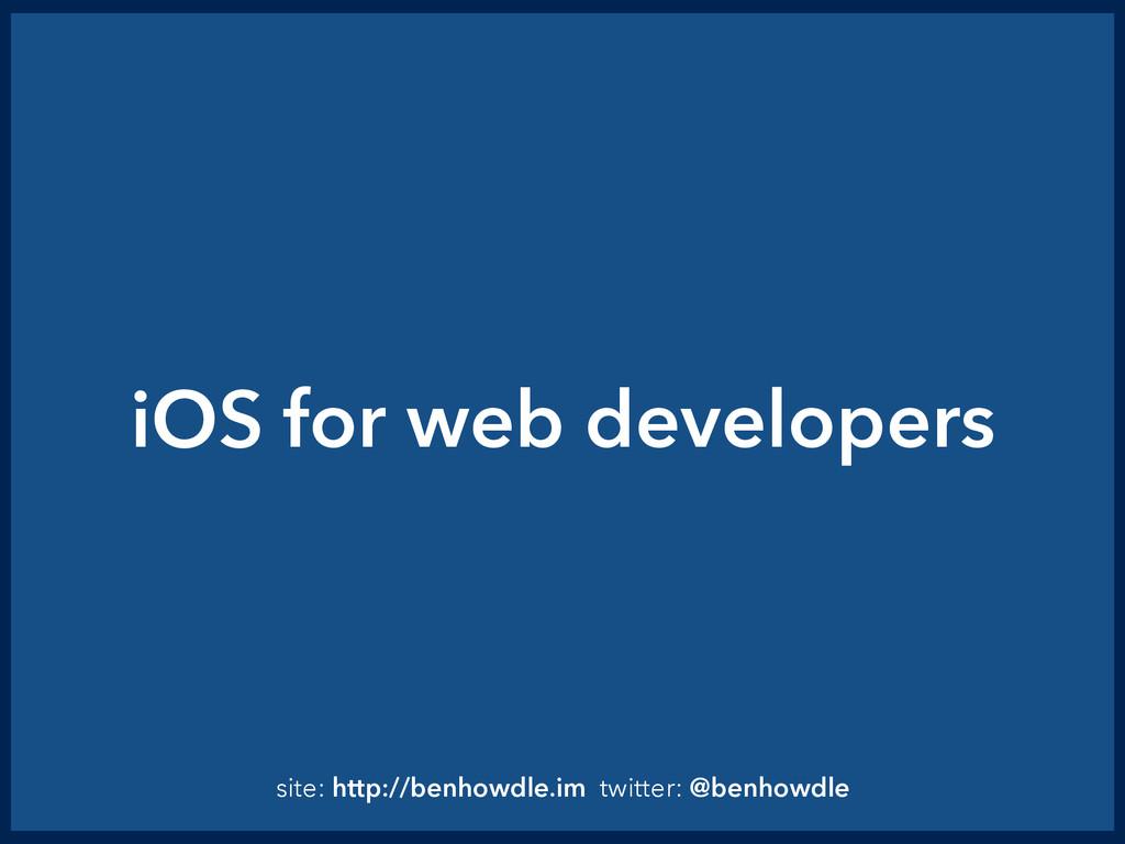 iOS for web developers site: http://benhowdle.i...