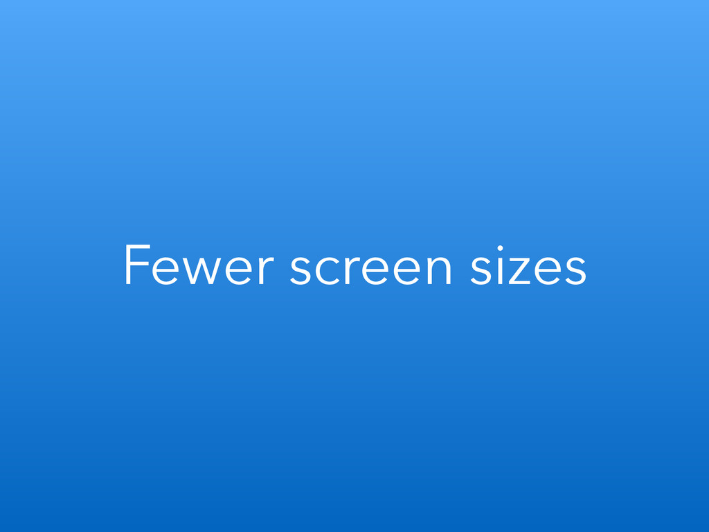 Fewer screen sizes