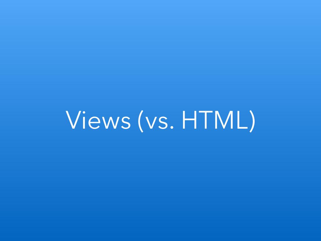 Views (vs. HTML)