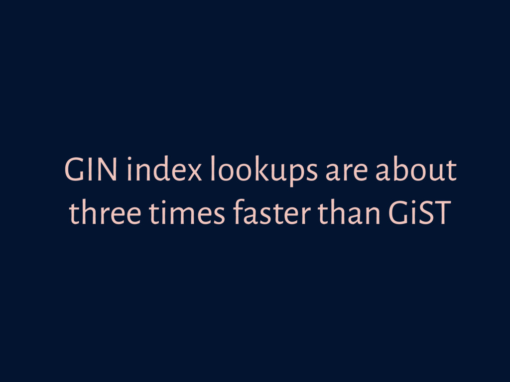 GIN index lookups are about three times faster ...